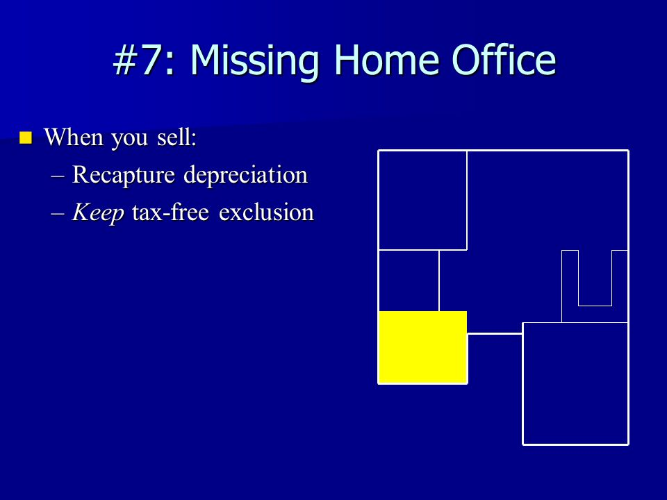 #7: Missing Home Office When you sell: When you sell: –Recapture depreciation –Keep tax-free exclusion