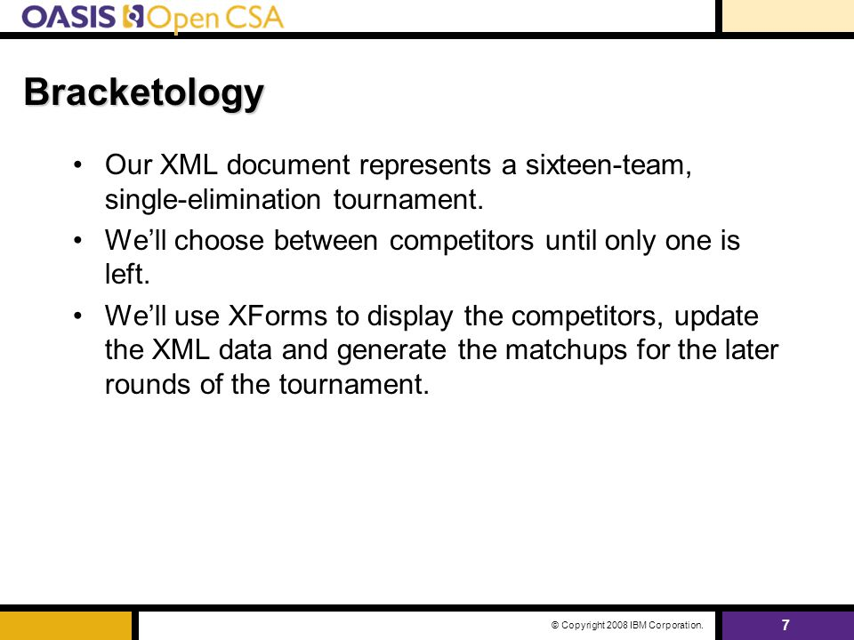 7 © Copyright 2008 IBM Corporation. Bracketology Our XML document represents a sixteen-team, single-elimination tournament. We'll choose between compe
