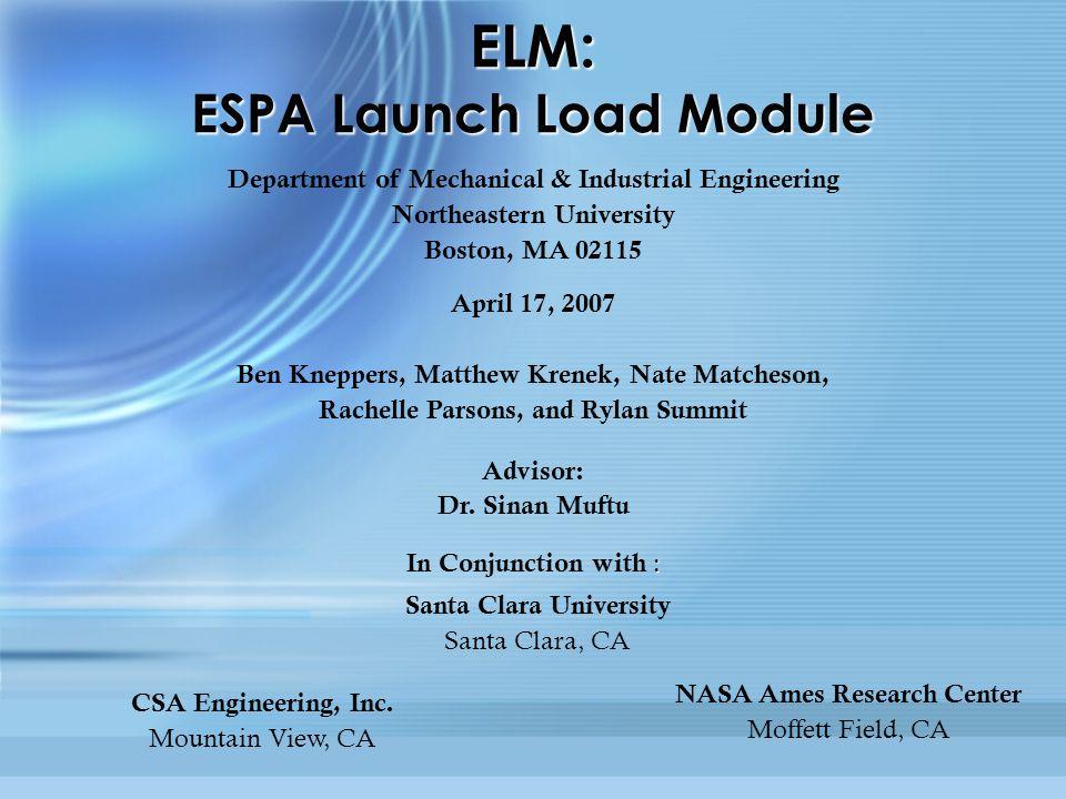 ELM: ESPA Launch Load Module Department of Mechanical & Industrial Engineering Northeastern University Boston, MA 02115 April 17, 2007 Ben Kneppers, Matthew Krenek, Nate Matcheson, Rachelle Parsons, and Rylan Summit Advisor: Dr.