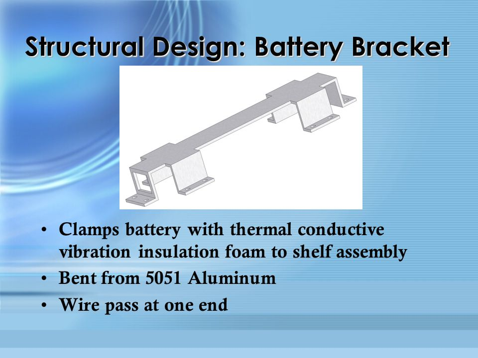 Structural Design: Battery Bracket Clamps battery with thermal conductive vibration insulation foam to shelf assembly Bent from 5051 Aluminum Wire pas