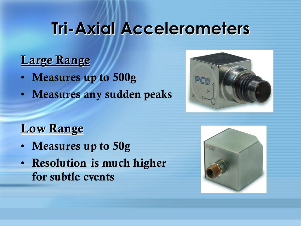 Tri-Axial Accelerometers Large Range Measures up to 500g Measures any sudden peaks Low Range Measures up to 50g Resolution is much higher for subtle events