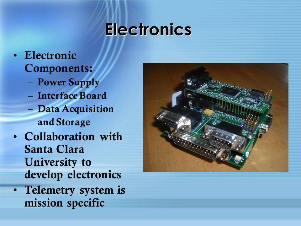 ElectronicsElectronics Electronic Components: – Power Supply – Interface Board – Data Acquisition and Storage Collaboration with Santa Clara University to develop electronics Telemetry system is mission specific Electronic Components: – Power Supply – Interface Board – Data Acquisition and Storage Collaboration with Santa Clara University to develop electronics Telemetry system is mission specific