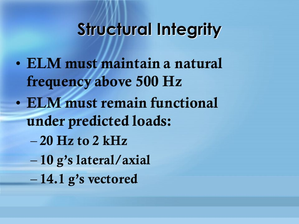 Structural Integrity ELM must maintain a natural frequency above 500 Hz ELM must remain functional under predicted loads: – 20 Hz to 2 kHz – 10 g's lateral/axial – 14.1 g's vectored