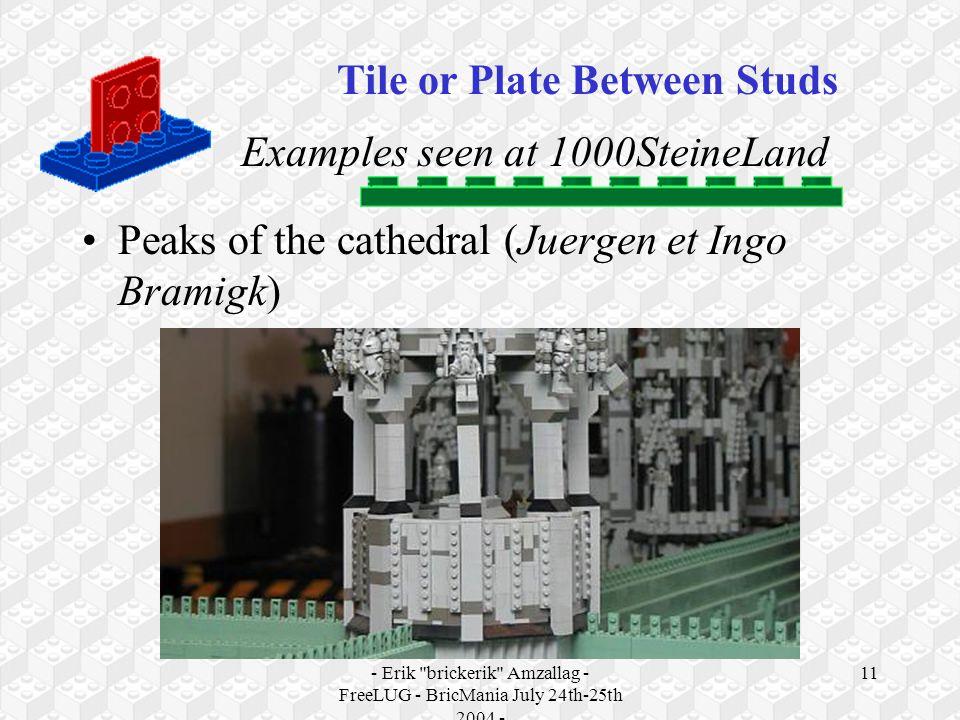 - Erik brickerik Amzallag - FreeLUG - BricMania July 24th-25th 2004 - 11 Examples seen at 1000SteineLand Peaks of the cathedral (Juergen et Ingo Bramigk) Tile or Plate Between Studs