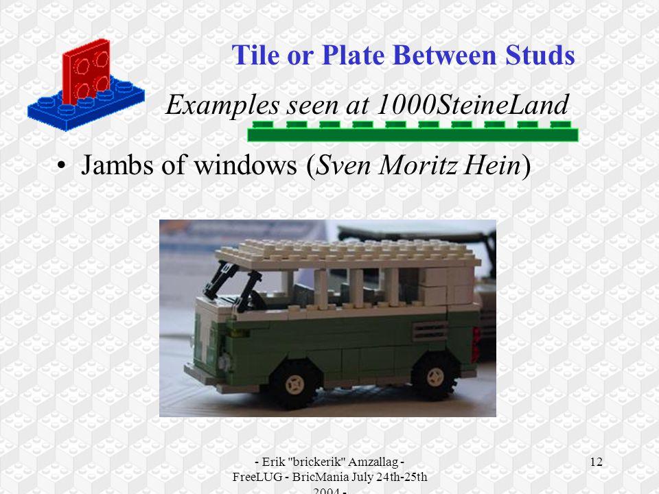 - Erik brickerik Amzallag - FreeLUG - BricMania July 24th-25th 2004 - 12 Examples seen at 1000SteineLand Jambs of windows (Sven Moritz Hein) Tile or Plate Between Studs