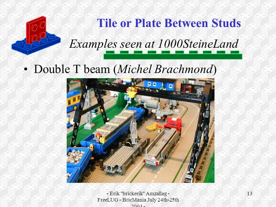 - Erik brickerik Amzallag - FreeLUG - BricMania July 24th-25th 2004 - 13 Examples seen at 1000SteineLand Double T beam (Michel Brachmond) Tile or Plate Between Studs