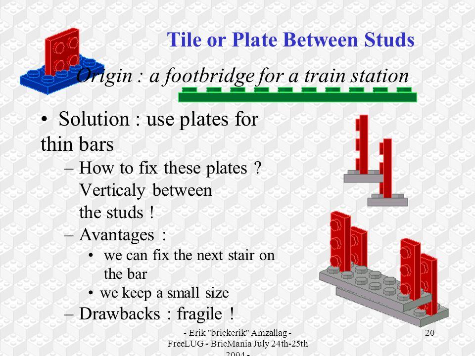 - Erik brickerik Amzallag - FreeLUG - BricMania July 24th-25th 2004 - 20 Origin : a footbridge for a train station Solution : use plates for thin bars –How to fix these plates .