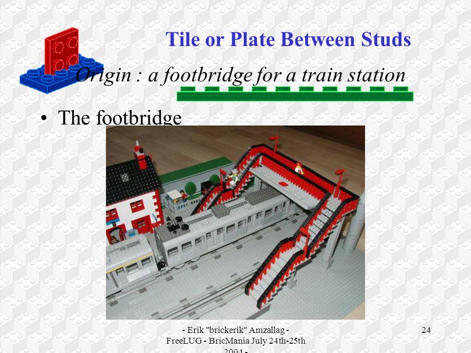 - Erik brickerik Amzallag - FreeLUG - BricMania July 24th-25th 2004 - 24 Origin : a footbridge for a train station The footbridge Tile or Plate Between Studs