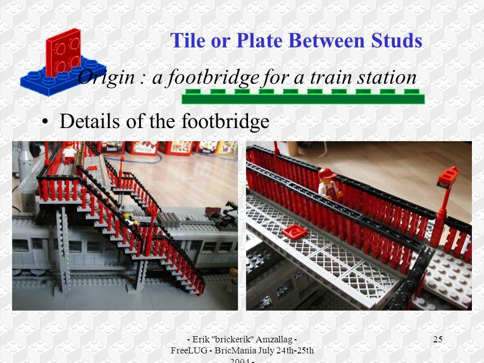 - Erik brickerik Amzallag - FreeLUG - BricMania July 24th-25th 2004 - 25 Origin : a footbridge for a train station Details of the footbridge Tile or Plate Between Studs