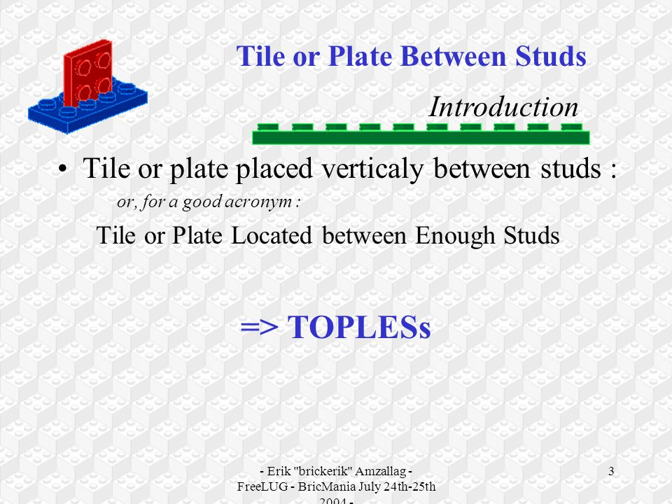 - Erik brickerik Amzallag - FreeLUG - BricMania July 24th-25th 2004 - 3 Tile or Plate Between Studs Introduction Tile or plate placed verticaly between studs : or, for a good acronym : Tile or Plate Located between Enough Studs => TOPLESs