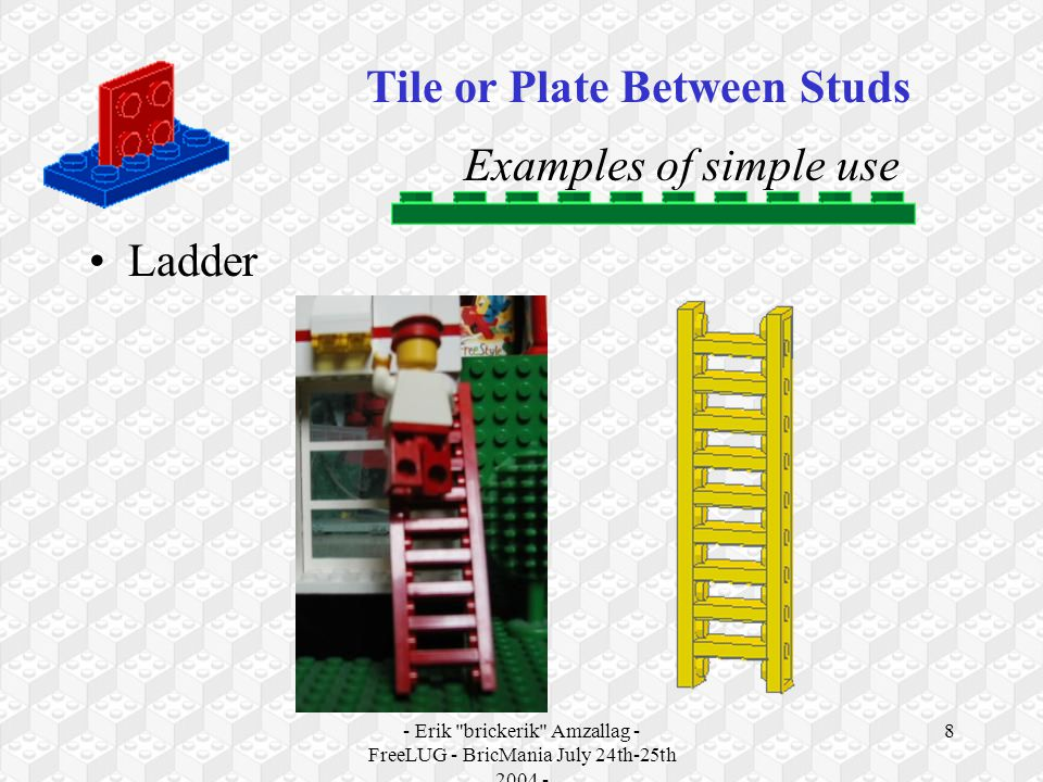 - Erik brickerik Amzallag - FreeLUG - BricMania July 24th-25th 2004 - 8 Examples of simple use Ladder Tile or Plate Between Studs