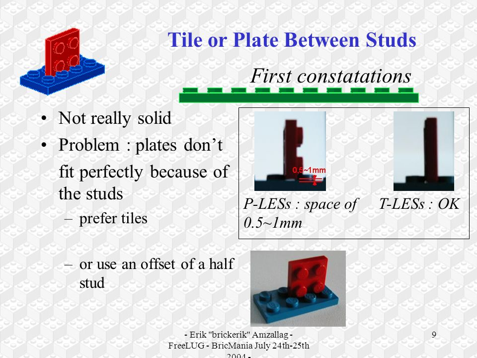 - Erik brickerik Amzallag - FreeLUG - BricMania July 24th-25th 2004 - 10 First constatations Problem of curve of the plates –Important curve for P-LESs –Slight curve for T-LESs => Solution : prefer the tiles, or thicken the support Tile or Plate Between Studs