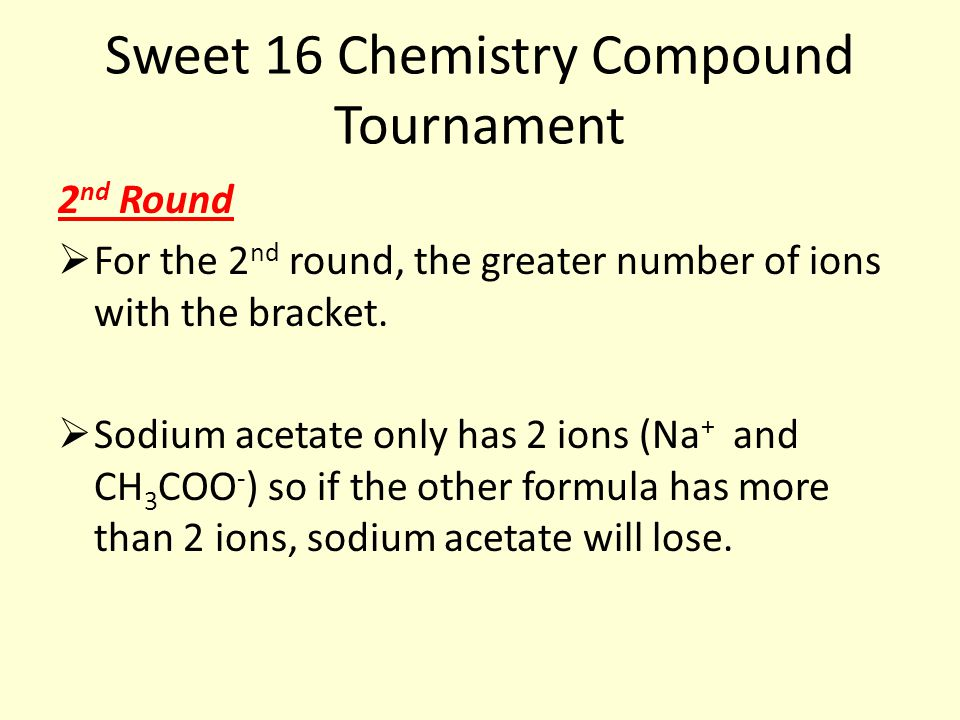 Sweet 16 Chemistry Compound Tournament 2 nd Round  For the 2 nd round, the greater number of ions with the bracket.