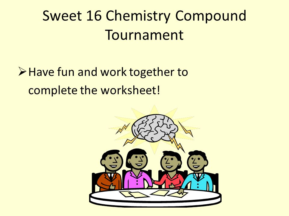Sweet 16 Chemistry Compound Tournament  Have fun and work together to complete the worksheet!