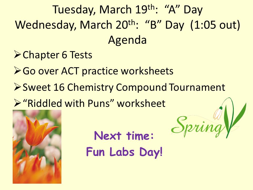 Tuesday, March 19 th : A Day Wednesday, March 20 th : B Day (1:05 out) Agenda  Chapter 6 Tests  Go over ACT practice worksheets  Sweet 16 Chemistry Compound Tournament  Riddled with Puns worksheet Next time: Fun Labs Day!