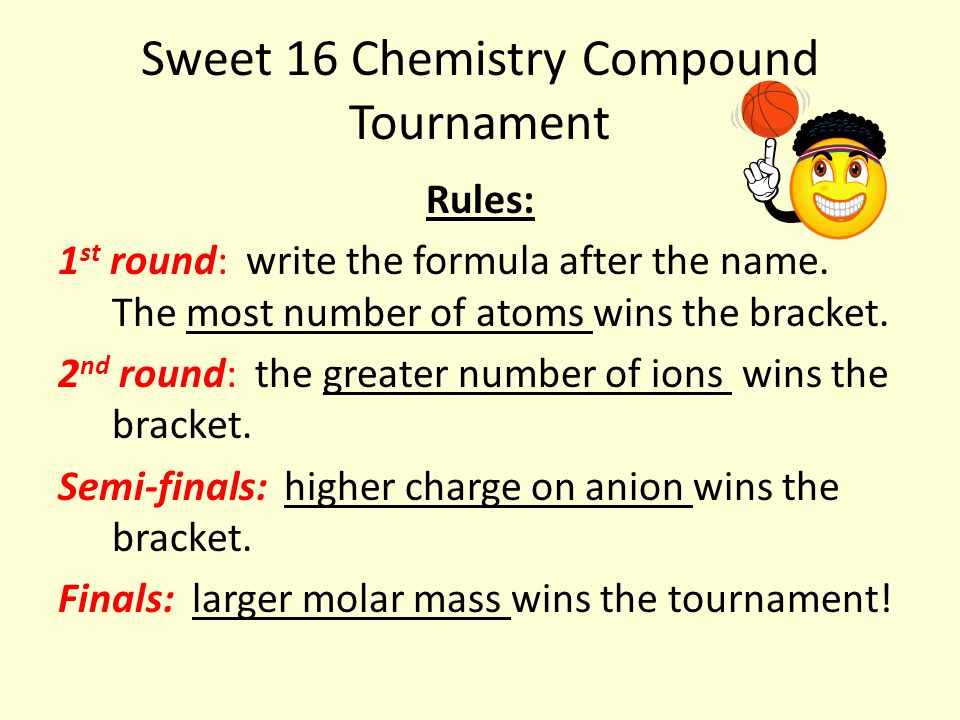 Sweet 16 Chemistry Compound Tournament  Choose a partner, get your iPads, and we'll do the first one together… 1 st Round Sodium acetate: Na only has 1 valence electron and will lose it to form a 1 + ion.