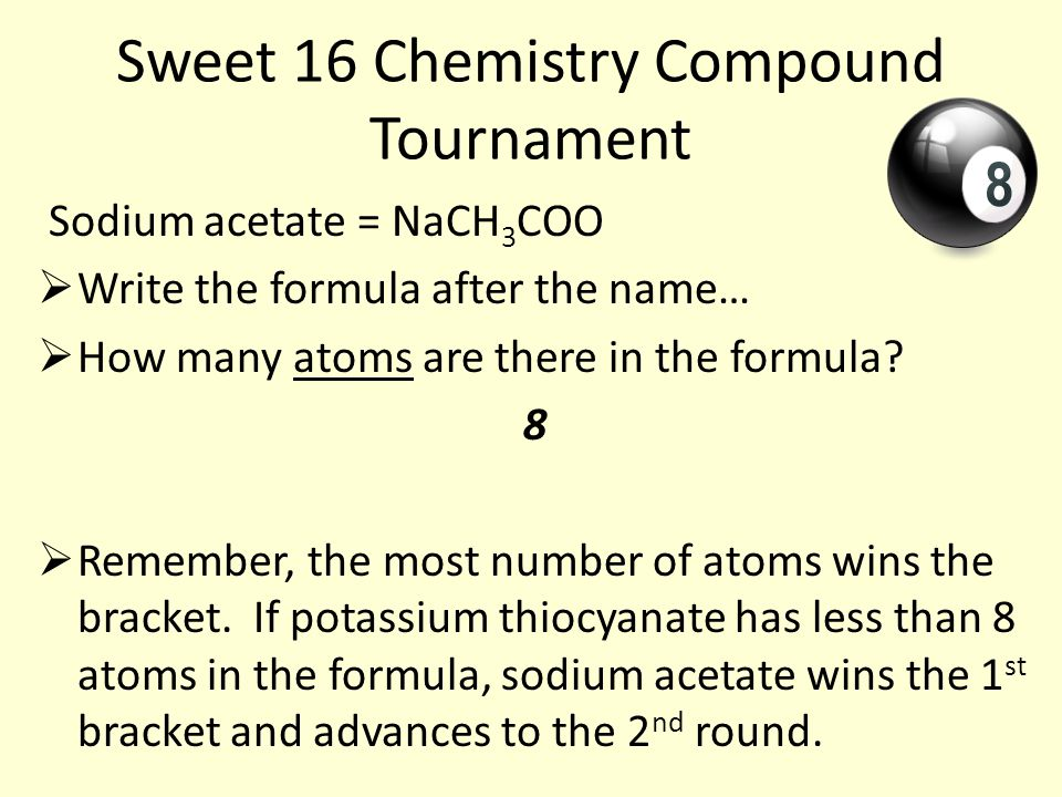 Sweet 16 Chemistry Compound Tournament Sodium acetate = NaCH 3 COO  Write the formula after the name…  How many atoms are there in the formula.
