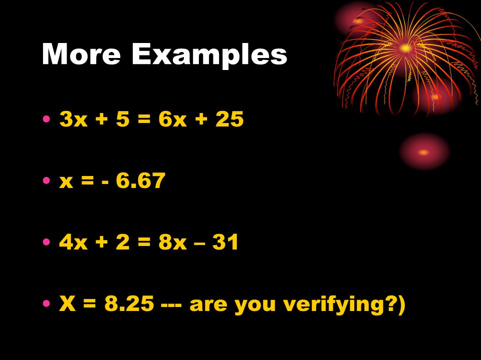 More Examples 3x + 5 = 6x + 25 x = - 6.67 4x + 2 = 8x – 31 X = 8.25 --- are you verifying?)