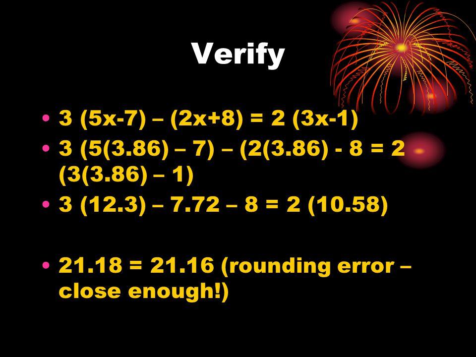 Verify 3 (5x-7) – (2x+8) = 2 (3x-1) 3 (5(3.86) – 7) – (2(3.86) - 8 = 2 (3(3.86) – 1) 3 (12.3) – 7.72 – 8 = 2 (10.58) 21.18 = 21.16 (rounding error – close enough!)