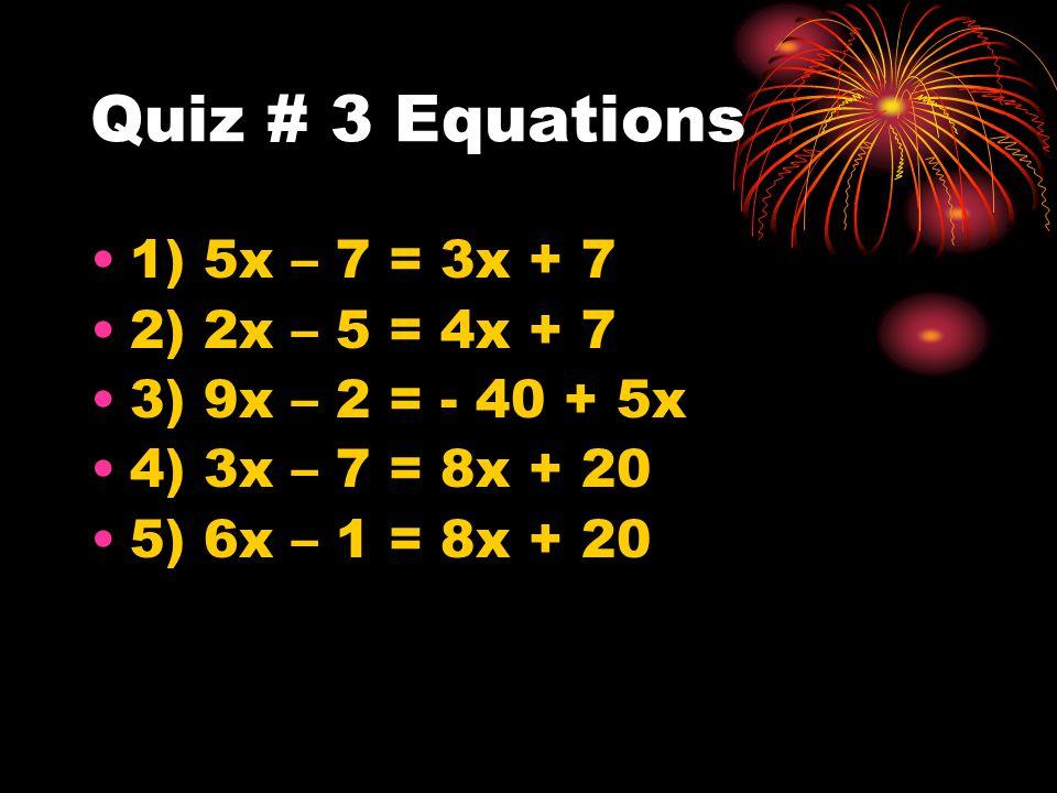 Quiz # 3 Equations 1) 5x – 7 = 3x + 7 2) 2x – 5 = 4x + 7 3) 9x – 2 = - 40 + 5x 4) 3x – 7 = 8x + 20 5) 6x – 1 = 8x + 20