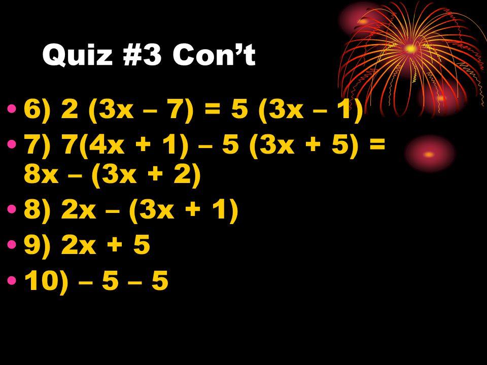 Quiz #3 Con't 6) 2 (3x – 7) = 5 (3x – 1) 7) 7(4x + 1) – 5 (3x + 5) = 8x – (3x + 2) 8) 2x – (3x + 1) 9) 2x + 5 10) – 5 – 5