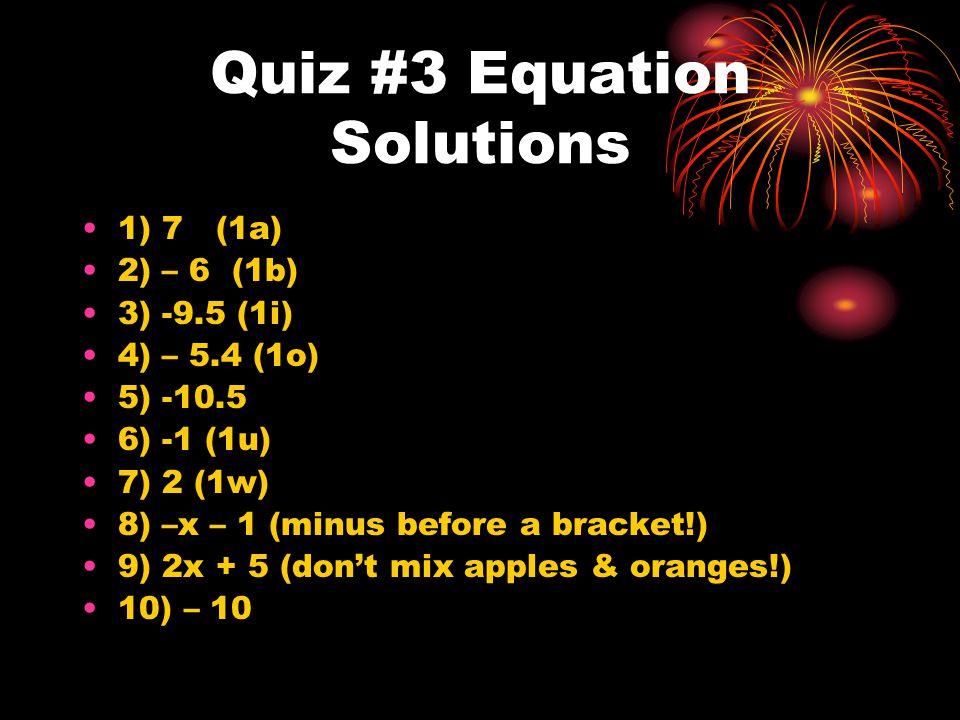 Quiz #3 Equation Solutions 1) 7 (1a) 2) – 6 (1b) 3) -9.5 (1i) 4) – 5.4 (1o) 5) -10.5 6) -1 (1u) 7) 2 (1w) 8) –x – 1 (minus before a bracket!) 9) 2x +
