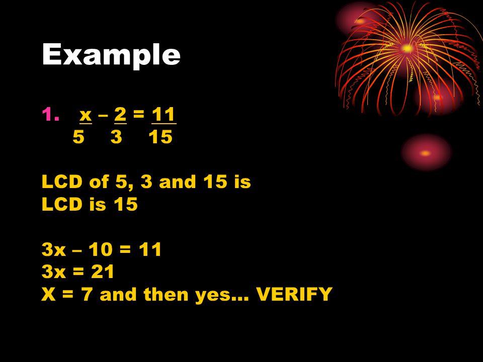 Example 1. x – 2 = 11 5 3 15 LCD of 5, 3 and 15 is LCD is 15 3x – 10 = 11 3x = 21 X = 7 and then yes… VERIFY