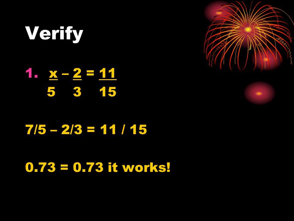 Verify 1. x – 2 = 11 5 3 15 7/5 – 2/3 = 11 / 15 0.73 = 0.73 it works!