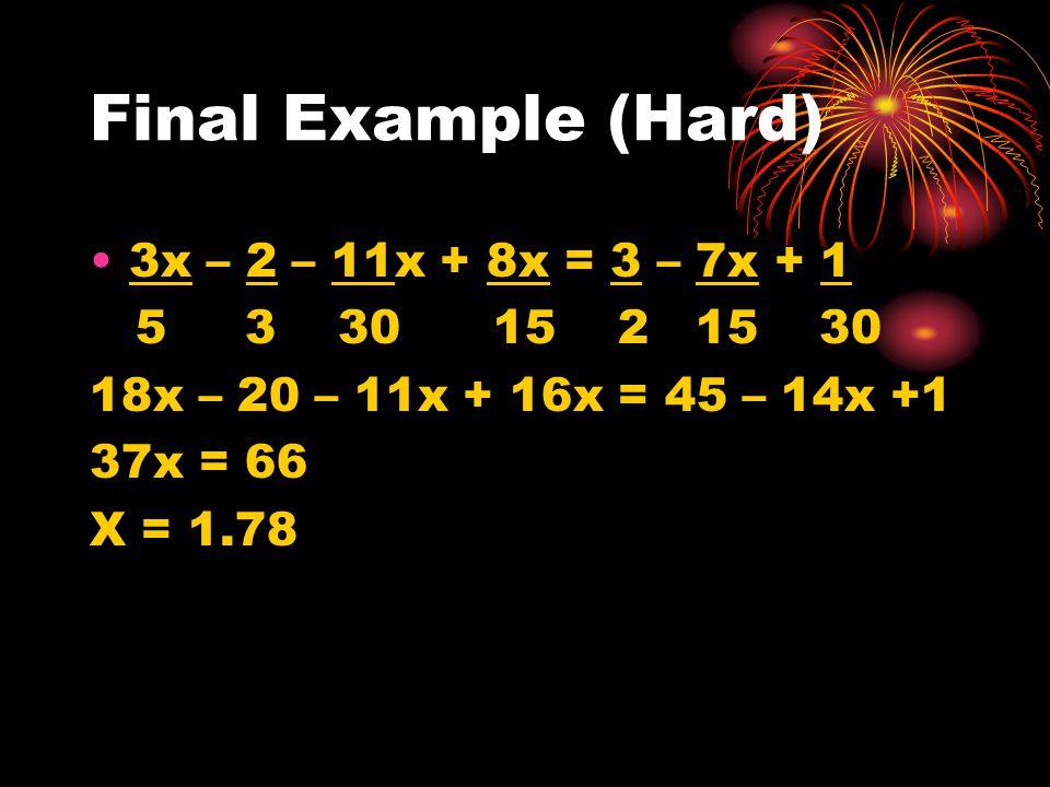 Final Example (Hard) 3x – 2 – 11x + 8x = 3 – 7x + 1 5 3 30 15 2 15 30 18x – 20 – 11x + 16x = 45 – 14x +1 37x = 66 X = 1.78