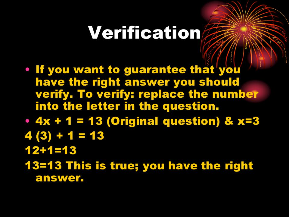 Verification If you want to guarantee that you have the right answer you should verify.
