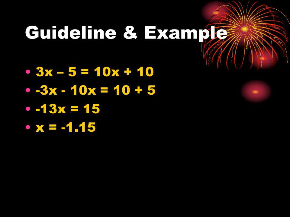 Guideline & Example 3x – 5 = 10x + 10 -3x - 10x = 10 + 5 -13x = 15 x = -1.15
