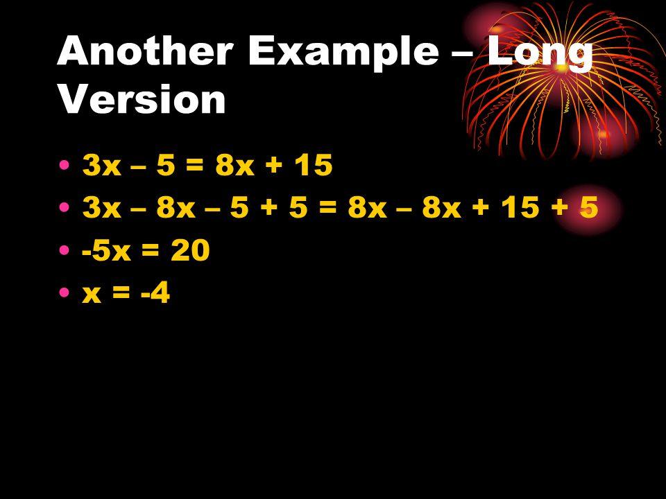 Another Example – Long Version 3x – 5 = 8x + 15 3x – 8x – 5 + 5 = 8x – 8x + 15 + 5 -5x = 20 x = -4