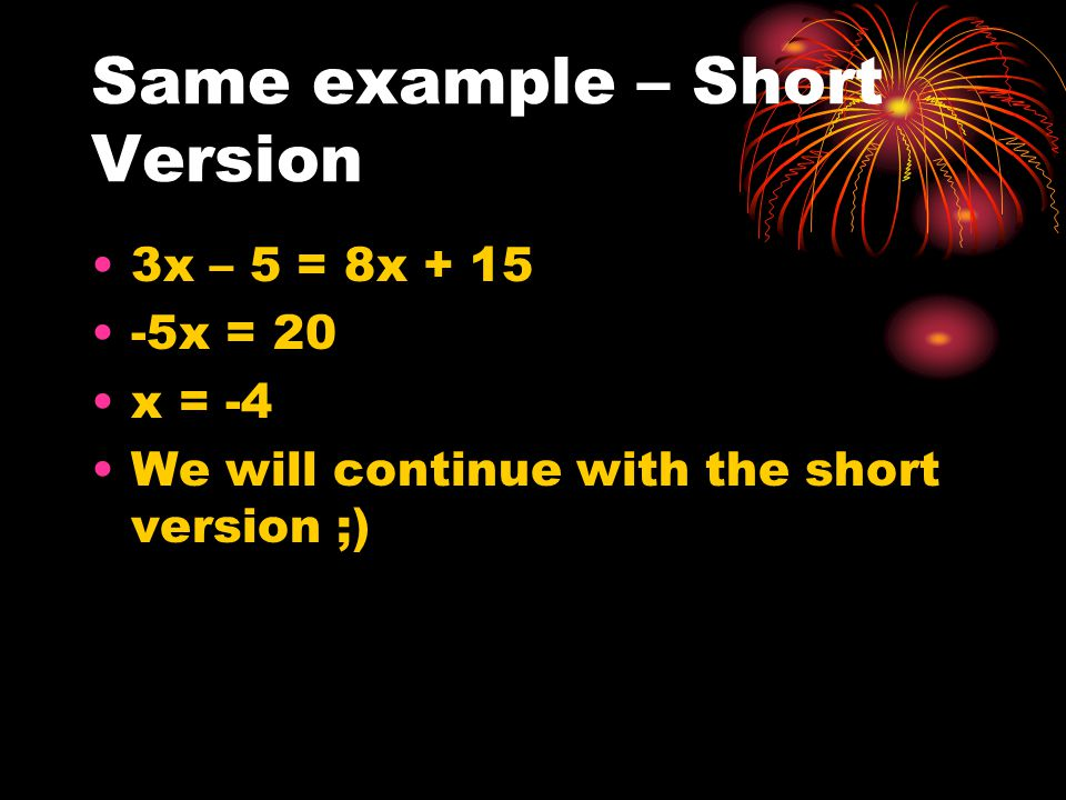 Same example – Short Version 3x – 5 = 8x + 15 -5x = 20 x = -4 We will continue with the short version ;)