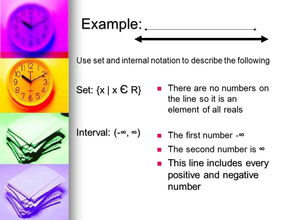 Example: 10 -2 0 Use set and internal notation to describe the following Set: {x | -2 ≤ x ≤ 0 or 10 < x} The first circle is solid so the sign after - 2 is ≤, and the second number is 0 The first circle is solid so the sign after - 2 is ≤, and the second number is 0 OR 10 < x because the second circle is an open circle OR 10 < x because the second circle is an open circle