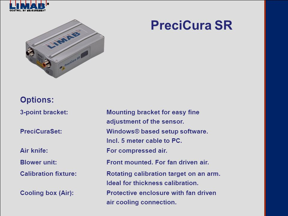 Delivery includes: - Manual in English - 2 meter cable for the C2 connector - Serial RS232 interface for setup and service - CAN-bus, Analog (0 or 4 to 20 mA) and serial RS232 HOST interface PreciCura MR