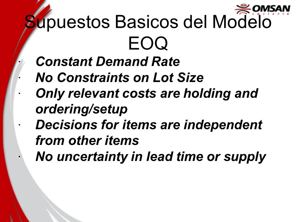 Supuestos Basicos del Modelo EOQ · Constant Demand Rate · No Constraints on Lot Size · Only relevant costs are holding and ordering/setup · Decisions for items are independent from other items · No uncertainty in lead time or supply