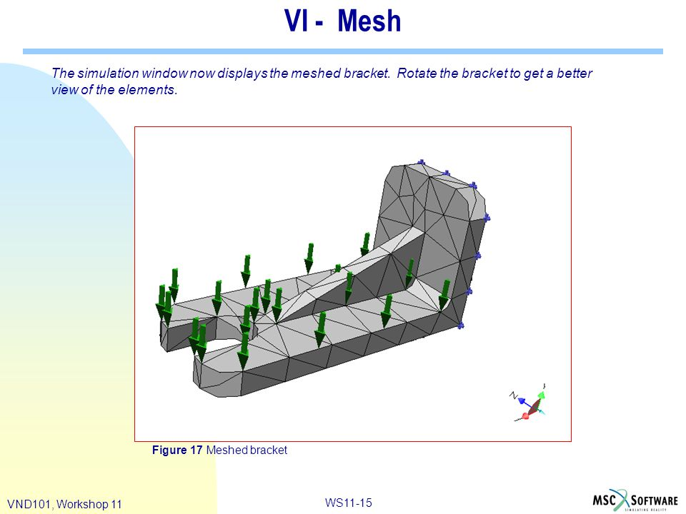 WS11-15 VND101, Workshop 11 VI - Mesh The simulation window now displays the meshed bracket. Rotate the bracket to get a better view of the elements.