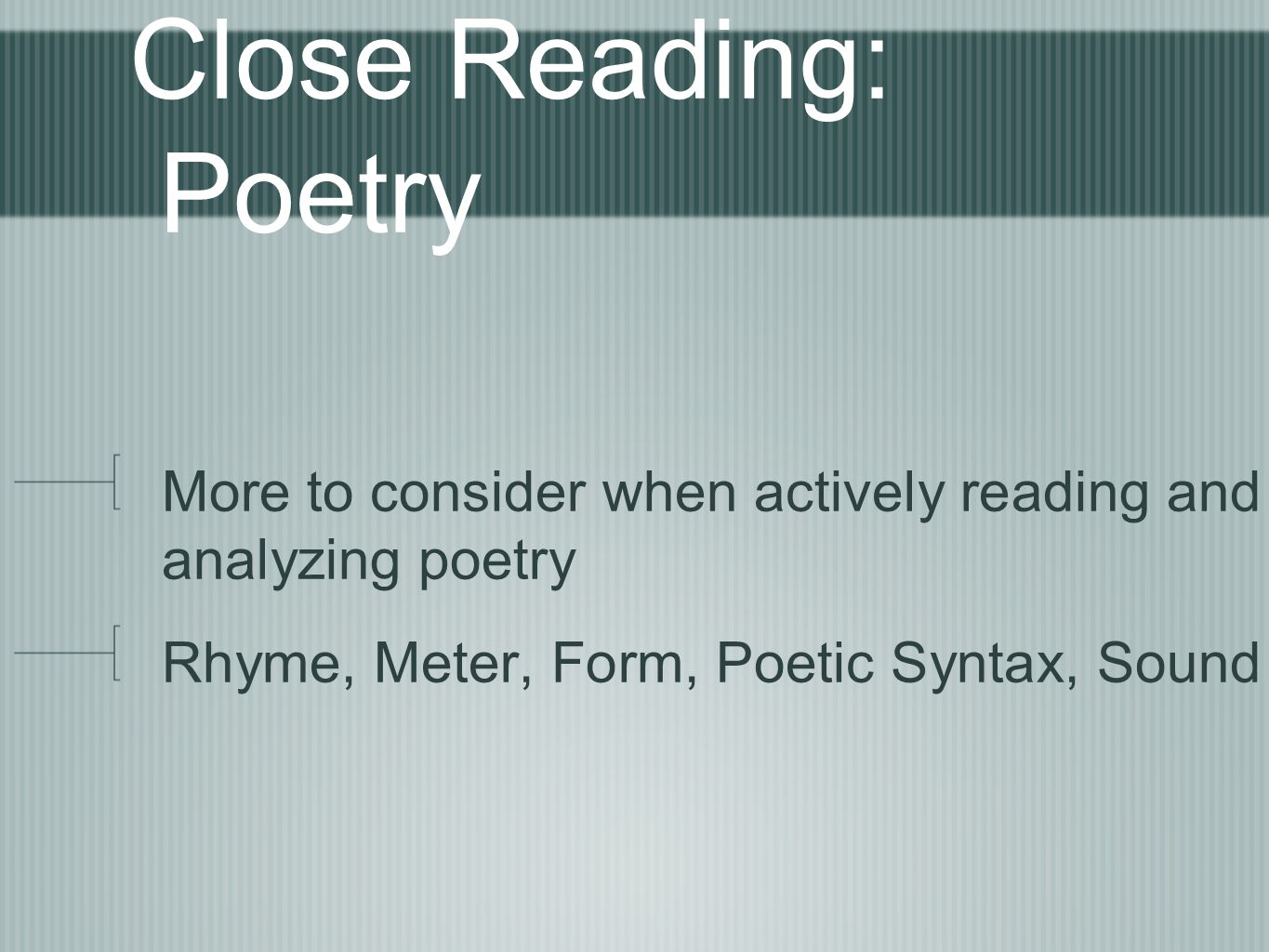 Close Reading: Poetry More to consider when actively reading and analyzing poetry Rhyme, Meter, Form, Poetic Syntax, Sound