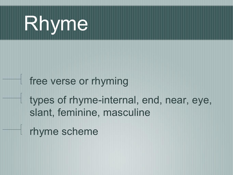 Rhyme free verse or rhyming types of rhyme-internal, end, near, eye, slant, feminine, masculine rhyme scheme