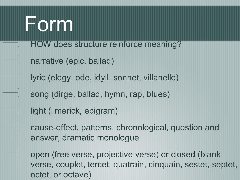 Form HOW does structure reinforce meaning? narrative (epic, ballad) lyric (elegy, ode, idyll, sonnet, villanelle) song (dirge, ballad, hymn, rap, blue