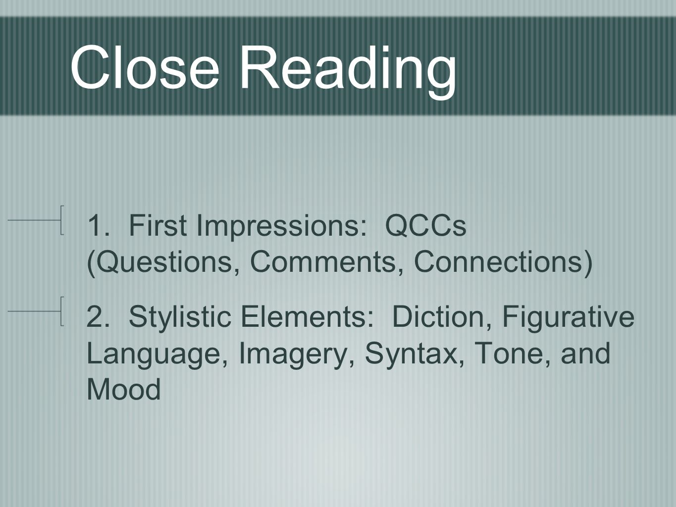 Close Reading 1. First Impressions: QCCs (Questions, Comments, Connections) 2. Stylistic Elements: Diction, Figurative Language, Imagery, Syntax, Tone