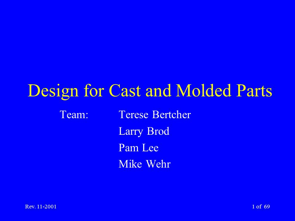 Rev. 11-20011 of 69 Design for Cast and Molded Parts Team: Terese Bertcher Larry Brod Pam Lee Mike Wehr