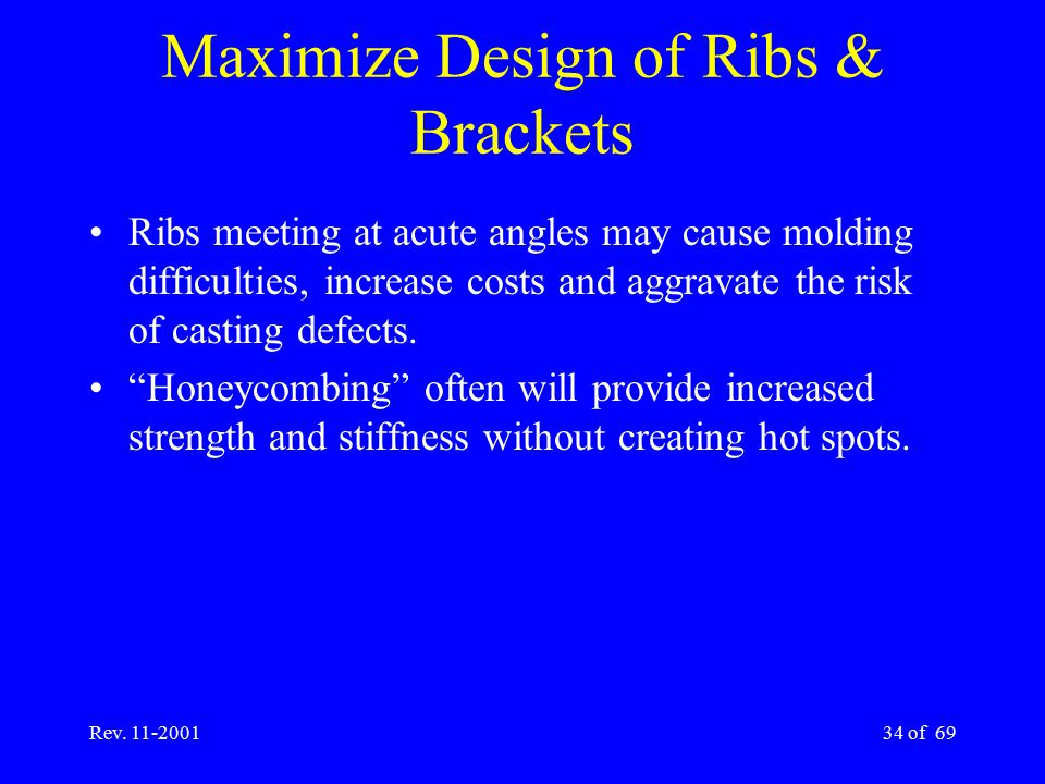 Rev. 11-200134 of 69 Maximize Design of Ribs & Brackets Ribs meeting at acute angles may cause molding difficulties, increase costs and aggravate the