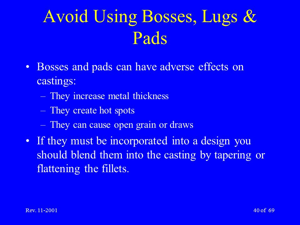 Rev. 11-200140 of 69 Avoid Using Bosses, Lugs & Pads Bosses and pads can have adverse effects on castings: –They increase metal thickness –They create