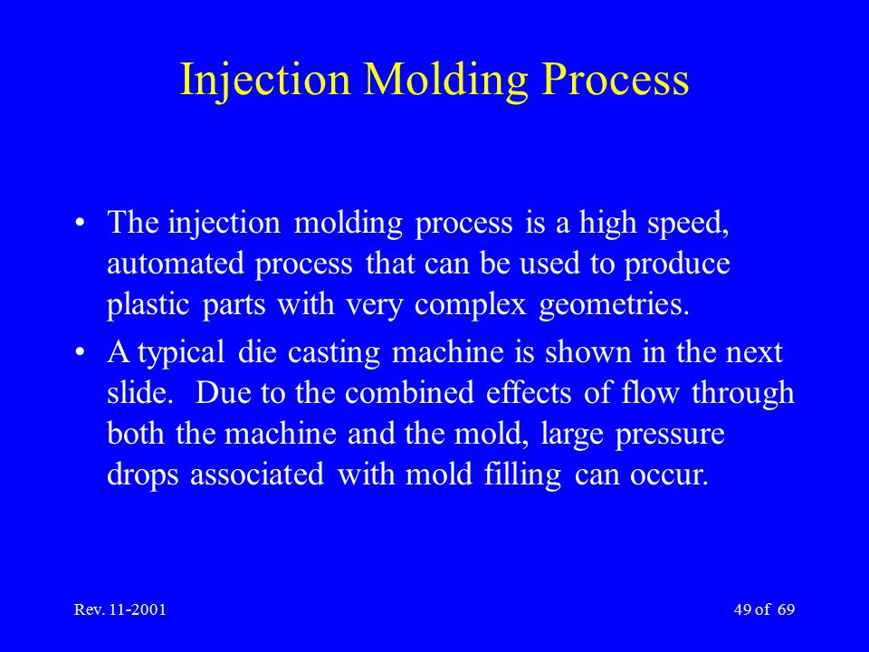 Rev. 11-200149 of 69 The injection molding process is a high speed, automated process that can be used to produce plastic parts with very complex geom