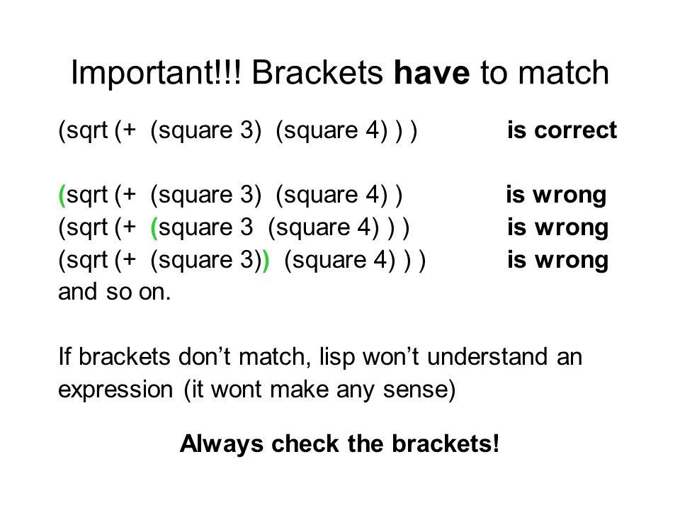 Important!!! Brackets have to match (sqrt (+ (square 3) (square 4) ) ) is correct (sqrt (+ (square 3) (square 4) ) is wrong (sqrt (+ (square 3 (square