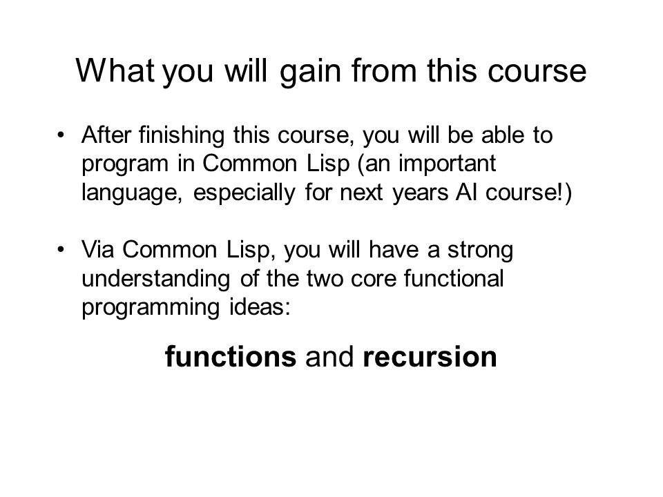 What you will gain from this course After finishing this course, you will be able to program in Common Lisp (an important language, especially for next years AI course!) Via Common Lisp, you will have a strong understanding of the two core functional programming ideas: functions and recursion