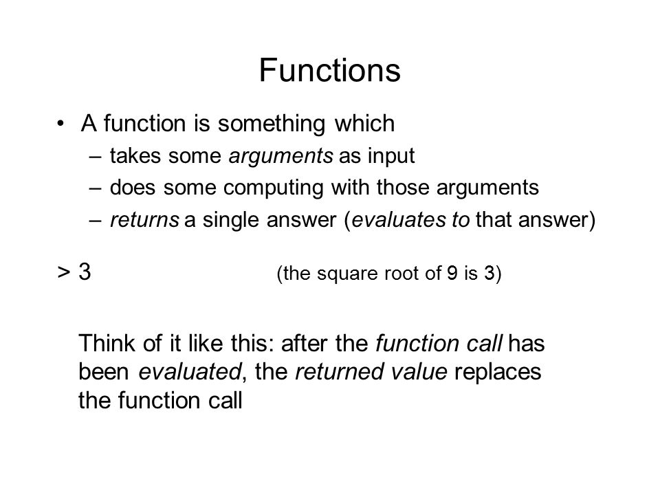 Functions A function is something which –takes some arguments as input –does some computing with those arguments –returns a single answer (evaluates to that answer) >(sqrt 9) Think of it like this: after the function call has been evaluated, the returned value replaces the function call 3 (the square root of 9 is 3)