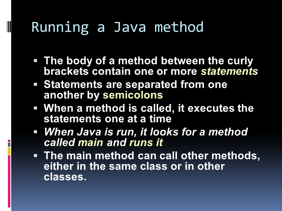 Running a Java method  The body of a method between the curly brackets contain one or more statements  Statements are separated from one another by semicolons  When a method is called, it executes the statements one at a time  When Java is run, it looks for a method called main and runs it  The main method can call other methods, either in the same class or in other classes.