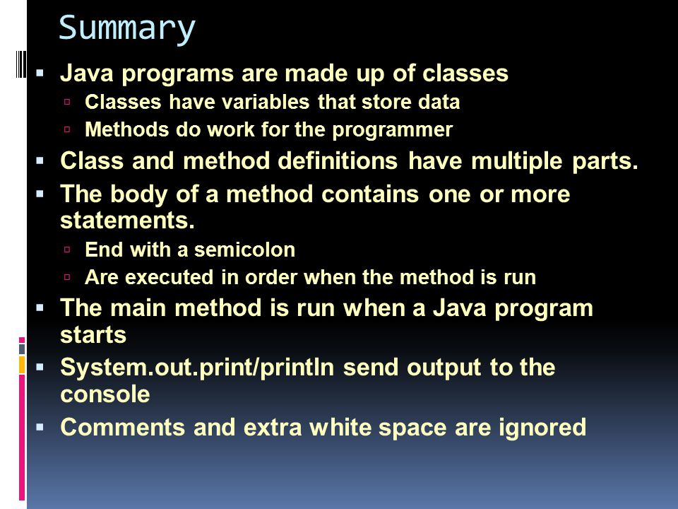 Summary  Java programs are made up of classes  Classes have variables that store data  Methods do work for the programmer  Class and method definitions have multiple parts.